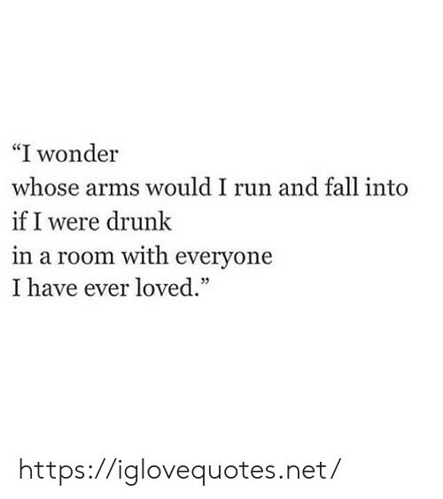 """Drunk, Fall, and Run: """"I wonder  whose arms would I run and fall into  if I were drunk  in a room with everyone  I have ever loved."""" https://iglovequotes.net/"""
