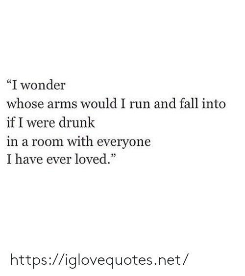 "whose: ""I wonder  whose arms would I run and fall into  if I were drunk  in a room with everyone  I have ever loved."" https://iglovequotes.net/"