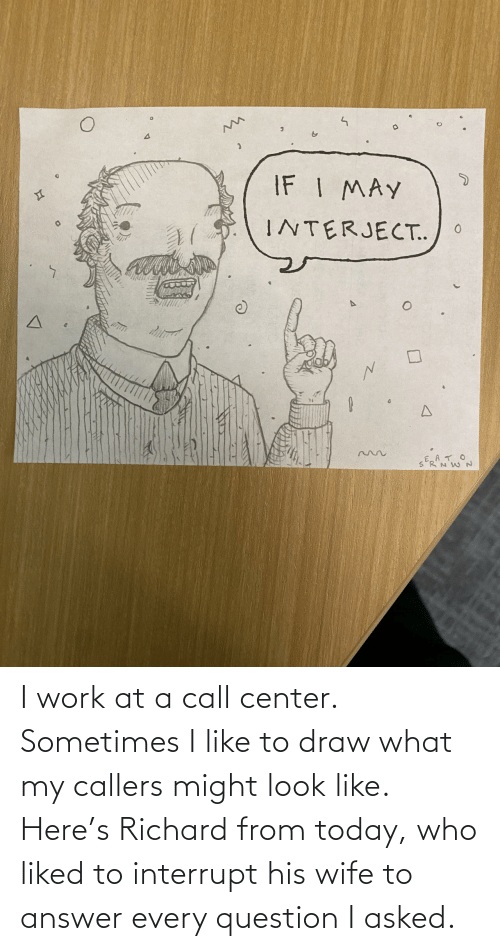 richard: I work at a call center. Sometimes I like to draw what my callers might look like. Here's Richard from today, who liked to interrupt his wife to answer every question I asked.