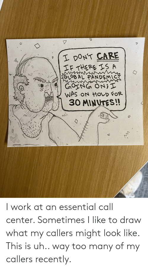 Center: I work at an essential call center. Sometimes I like to draw what my callers might look like. This is uh.. way too many of my callers recently.