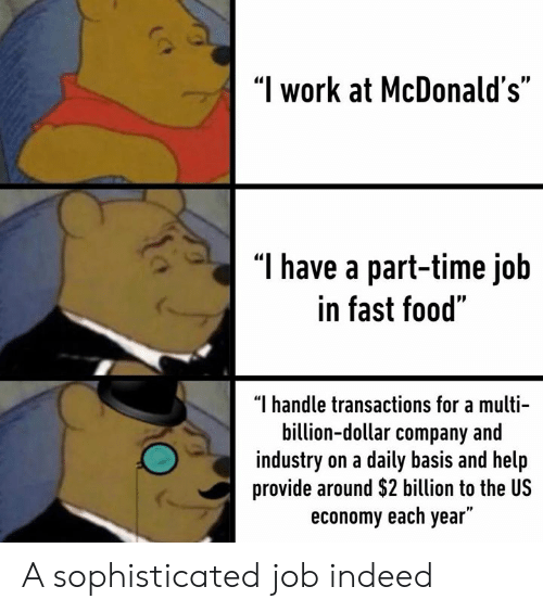 """daily basis: """"I work at McDonald's""""  T have a part-time job  in fast food""""  """"I handle transactions for a multi-  billion-dollar company and  industry on a daily basis and help  provide around $2 billion to the US  economy each year"""" A sophisticated job indeed"""