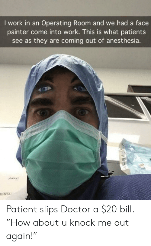 """anesthesia: I work in an Operating Room and we had a face  painter come into work. This is what patients  see as they are coming out of anesthesia. Patient slips Doctor a $20 bill. """"How about u knock me out again!"""""""