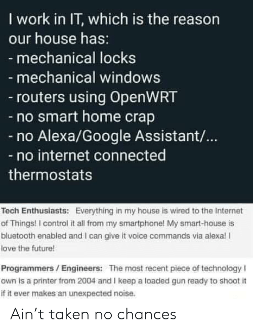 Bluetooth, Future, and Google: I work in IT, which is the reason  our house has:  - mechanical locks  mechanical windows  routers using OpenWRT  -no smart home crap  Alexa/Google Assistant/...  no internet connected  thermostats  Tech Enthusiasts: Everything in my house is wired to the Internet  of Things! I control it all from my smartphone! My smart-house is  bluetooth enabled and I can give it voice commands via alexa! I  love the future!  Programmers/Engineers: The most recent piece of technology I  own is a printer from 2004 and I keep a loaded gun ready to shoot i  if it ever makes an unexpected noise. Ain't taken no chances