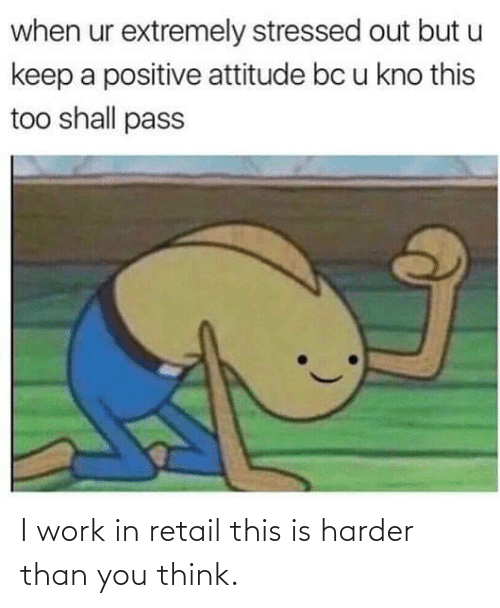 You Think: I work in retail this is harder than you think.