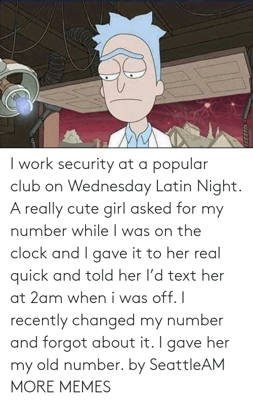 Wednesday: I work security at a popular club on Wednesday Latin Night. A really cute girl asked for my number while I was on the clock and I gave it to her real quick and told her I'd text her at 2am when i was off. I recently changed my number and forgot about it. I gave her my old number. by SeattleAM MORE MEMES