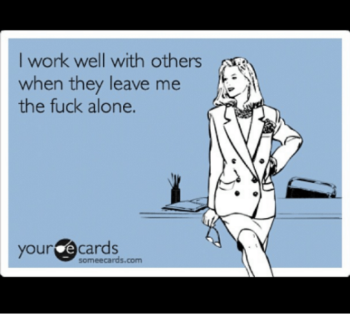 Some Ecard: I work well with others  when they leave me  the fuck alone.  your e cards  some ecards.com