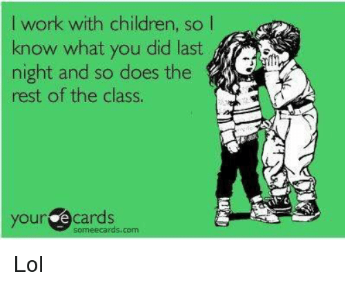 Someecards: I work with children, so l  know what you did last  night and so does the  rest of the class.  yourde cards  someecards com Lol