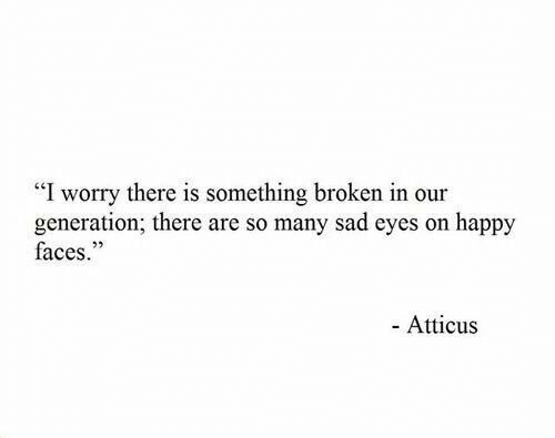 "atticus: ""I worry there is something broken in our  generation; there are so many sad eyes on happy  faces.""  25  - Atticus"