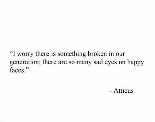 "atticus: ""I worry there is something broken in our  generation; there are so many sad eyes on happy  faces.""  - Atticus"