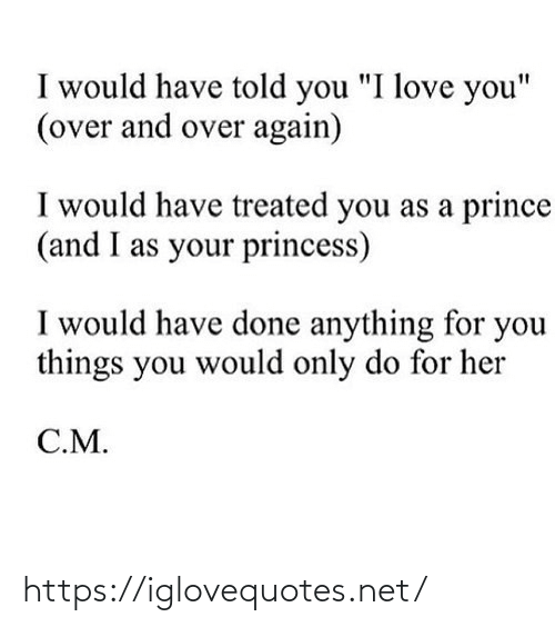 "And Over: I would have told you ""I love you""  (over and over again)  I would have treated you as a prince  (and I as your princess)  I would have done anything for you  things you would only do for her  C.M. https://iglovequotes.net/"