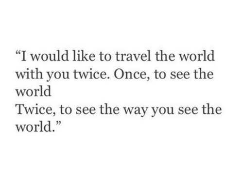"Travel, World, and Once: ""I would like to travel the world  with you twice. Once, to see the  world  Twice, to see the way you see the  world."""