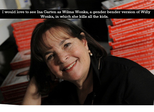 wilma: I would love to see Ina Garten as Wilma Wonka, a gender bender version of Willy  Wonka, in which she kills all the kids.