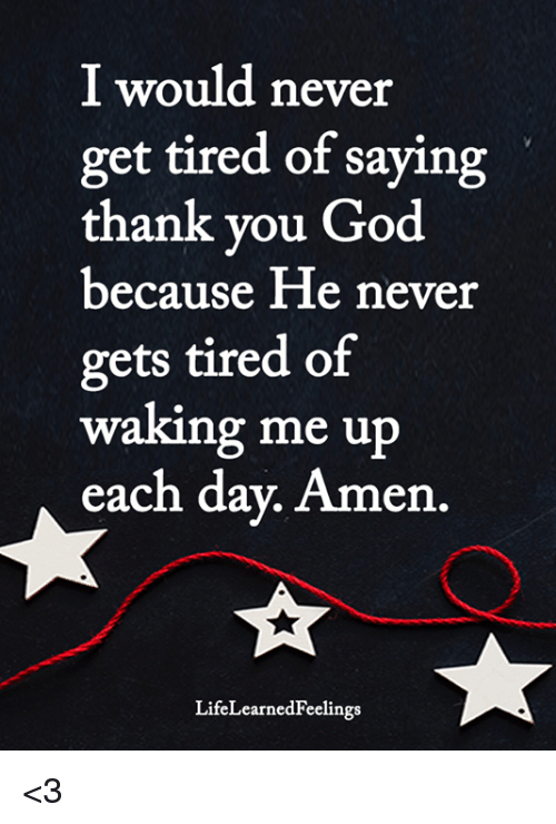 God, Memes, and Never: I would never  get tired of saying  thank vou God  because He never  gets tired of  waking me up  each day. Amen.  LifeLearnedFeelings <3