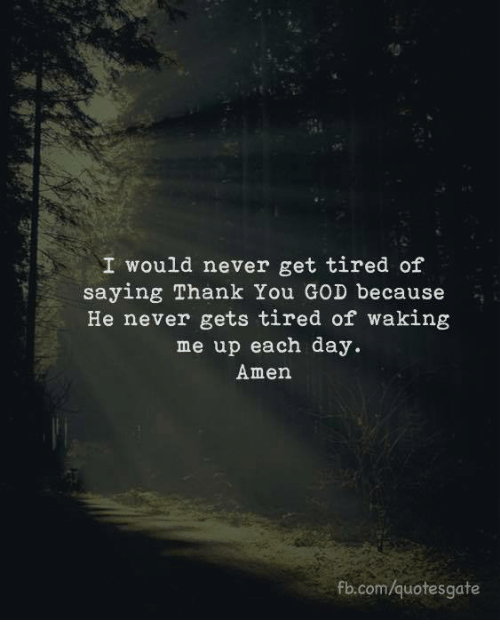 God, Thank You, and fb.com: I would never get tired of  saying Thank You GOD because  He never gets tired of waking  me up each day.  Amen  fb.com/quotesgate