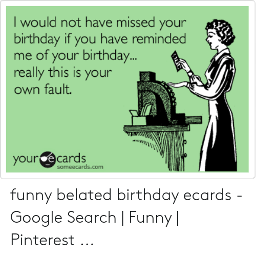 Birthday Ecards: I would not have missed your  birthday if you have re  me of your birthday..  really this is your  own fault.  mind  our ecards  omeecards.com funny belated birthday ecards - Google Search | Funny | Pinterest ...