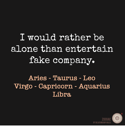 Being Alone, Fake, and Aquarius: I would rather be  alone than entertain  fake company.  Aries Taurus - Leo  Virgo Capricorn - Aquarius  Libra  ZODIAC  BY RELATIONSHIP RULES