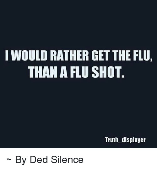flu shot: I WOULD RATHER GET THE FLU,  THAN A FLU SHOT  Truth displayer ~ By Ded Silence