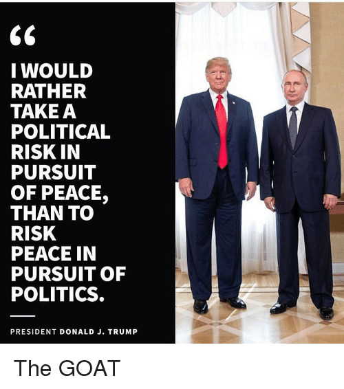 Memes, Politics, and Goat: I WOULD  RATHER  TAKE A  POLITICAL  RISK IN  PURSUIT  OF PEACE,  THAN TO  RISK  PEACE IN  PURSUIT OF  POLITICS  PRESIDENT DONALD J. TRUMP The GOAT