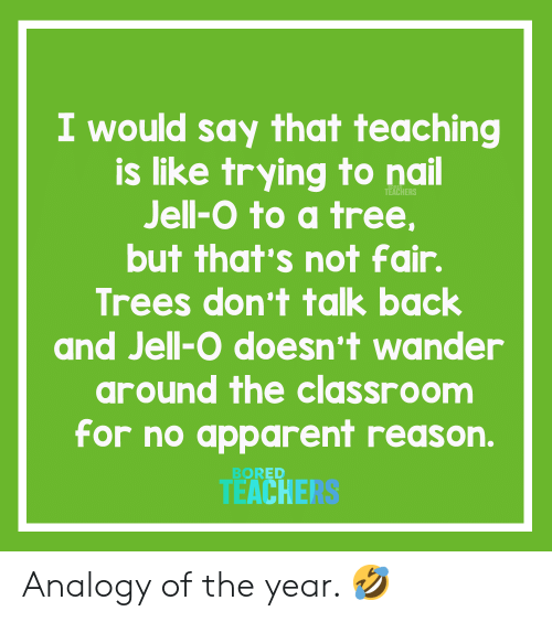 not-fair: I would say that teaching  is like trying to nail  Jell-O to a tree,  TEACHERS  but that's not fair.  Trees don't talk back  and Jell-O doesn't wander  around the classroom  for no apparent reason.  BORED  TEACHE Analogy of the year. 🤣