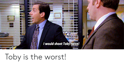 Shoot Toby Twice: I would shoot Toby twice! Toby is the worst!