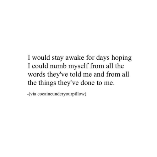 All The, All the Things, and Via: I would stay awake for days hoping  I could numb myself from all the  words they've told me and from all  the things they've done to me.  -(via cocaineunderyourpillow)