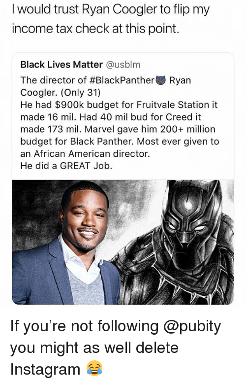 Ryan Coogler: I would trust Ryan Coogler to flip my  income tax check at this point.  Black Lives Matter @usblm  The director of #BlackPanther Ryan  Coogler. (Only 31)  He had $900k budget for Fruitvale Station it  made 16 mil. Had 40 mil bud for Creed it  made 173 mil. Marvel gave him 200+ million  budget for Black Panther. Most ever given to  an African American director.  He did a GREAT Job If you're not following @pubity you might as well delete Instagram 😂
