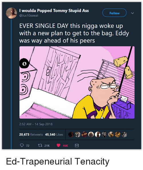 Single, Day, and Tommy: I woulda Popped Tommy Stupid Ass  Follow  EVER SINGLE DAY this nigga woke up  with a new plan to get to the bag. Eddy  was way ahead of his peers  8  2:52 AM -14 Sep 2018  2,.06  內參  20,673 Retweets 45,540 Likes Ed-Trapeneurial Tenacity