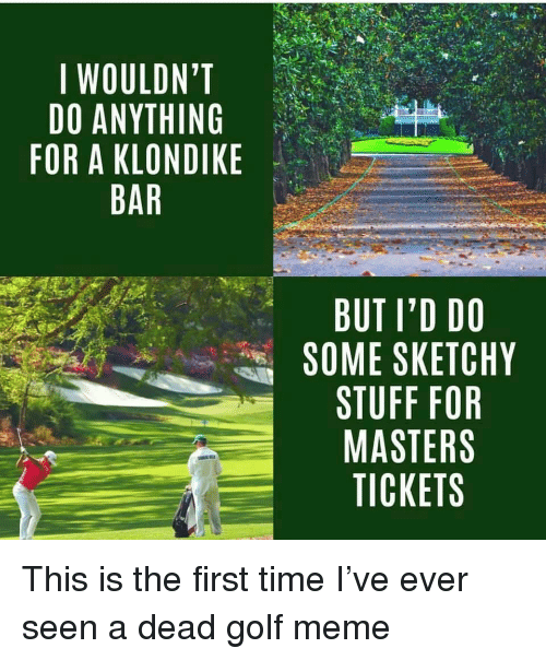 Golf Meme: I WOULDN'T  DO ANYTHING  FOR A KLONDIKE  BAR  BUT I'D DO  에 SOME SKETCHY  STUFF FOR  MASTERS  TICKETS