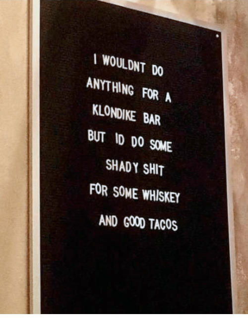 Dank, Shit, and 🤖: I WOULDNT DO  ANYTHING FOR A  LONDIKE BAR  BUT ID DO SOME  SHADY SHIT  FOR SOME WHISKEY  AND G00D TACOS