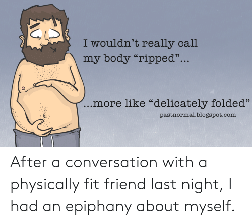 "Epiphany: I wouldn't really call  my body ""ripped""...  more like ""delicately folded""  pastnormal.blogspot.com After a conversation with a physically fit friend last night, I had an epiphany about myself."