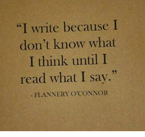 "I Write: ""I write because I  don't know what  I think until I  read what I say.""  d6  39  FLANNERY O'CONNOR"