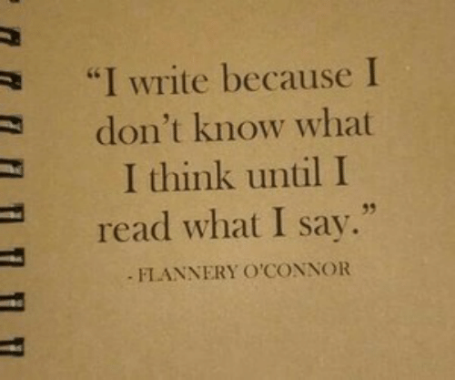 "I Write: ""I Write because I  don't know what  I think until I  35  read what I say.""  FLANNERY O'CONNOR"