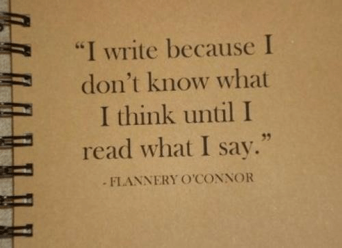 "I Write: ""I write because I  don't know what  I think until I  read what I say.""  FLANNERY OCONNOR  35"