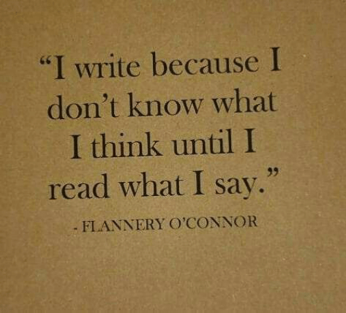 "I Write: ""I write because I  don't know what  I think until I  read what I say.""  FLANNERY O'CONNOR"