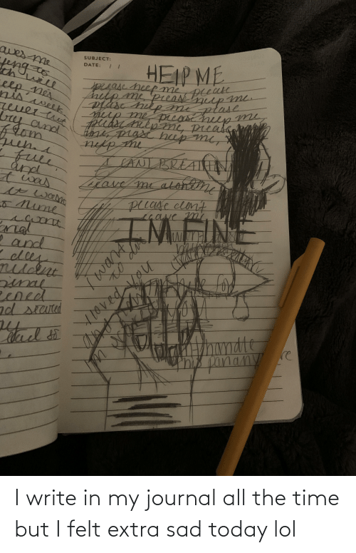 Write: I write in my journal all the time but I felt extra sad today lol