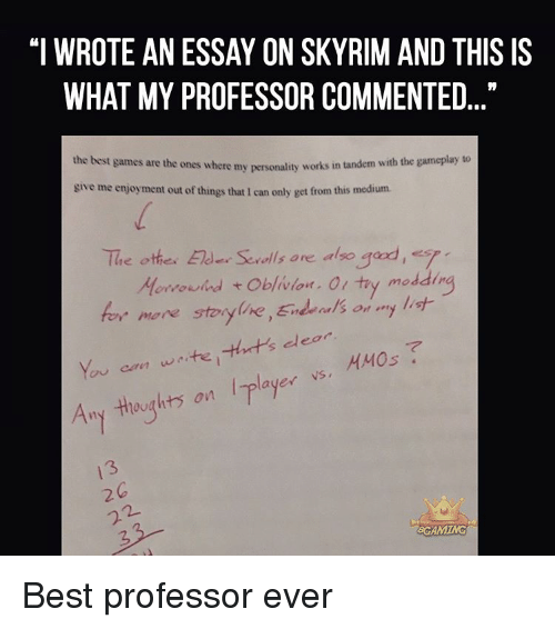 """The Best Games: """"I WROTE AN ESSAY ON SKYRIM AND THIS IS  WHAT MY PROFESSOR COMMENTED  the best games are the ones where my works in tandem with the gameplay to  personality give me enjoyment out of things that 1 can only get from this medium.  The othe. Elder Serolls are also  gad, s  ddin  Morrowind t  oblivion. Ol try mo  for more storyline,End als on  my list  dear  You can waite, ayer VS,  HMOs  Any thoughts on  GROAMING Best professor ever"""