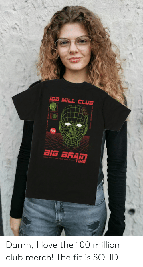Damn I Love: i0O MILL CLUB  BIG BRAIN  TIME  e'use vou suoL A Damn, I love the 100 million club merch! The fit is SOLID