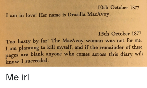 Pag: I0th October 1877  I am in love! Her name is Drusilla MacAvoy.  I5th October 1877  Too hasty by far! The MacAvoy woman was not for me.  I am planning to kill myself, and if the remainder of these  es are blank anyone who comes across this diary will  pag  know I succeeded. Me irl