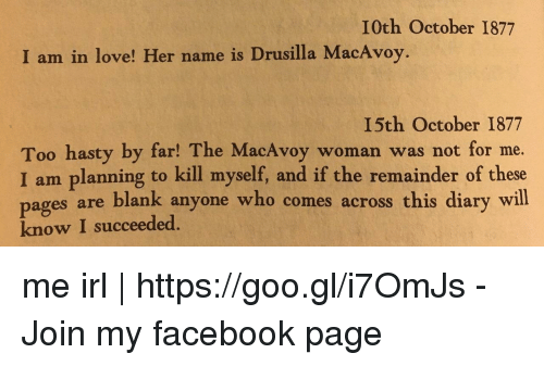 Pag: I0th October 1877  I am in love! Her name is Drusilla MacAvoy.  I5th October 1877  Too hasty by far! The MacAvoy woman was not for me.  I am planning to kill myself, and if the remainder of these  es are blank anyone who comes across this diary will  pag  know I succeeded. me irl   https://goo.gl/i7OmJs - Join my facebook page