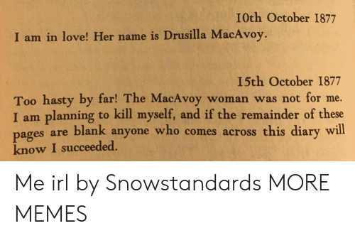 Pag: I0th October 1877  I am in love! Her name is Drusilla MacAvoy.  I5th October 1877  Too hasty by far! The MacAvoy woman was not for me.  I am planning to kill myself, and if the remainder of these  es are blank anyone who comes across this diary will  pag  know I succeeded. Me irl by Snowstandards MORE MEMES