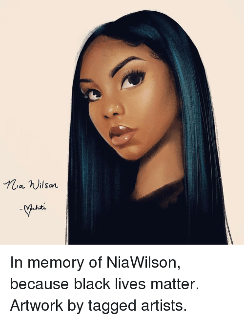 Black Lives Matter, Memes, and Black: ia nilson In memory of NiaWilson, because black lives matter. Artwork by tagged artists.