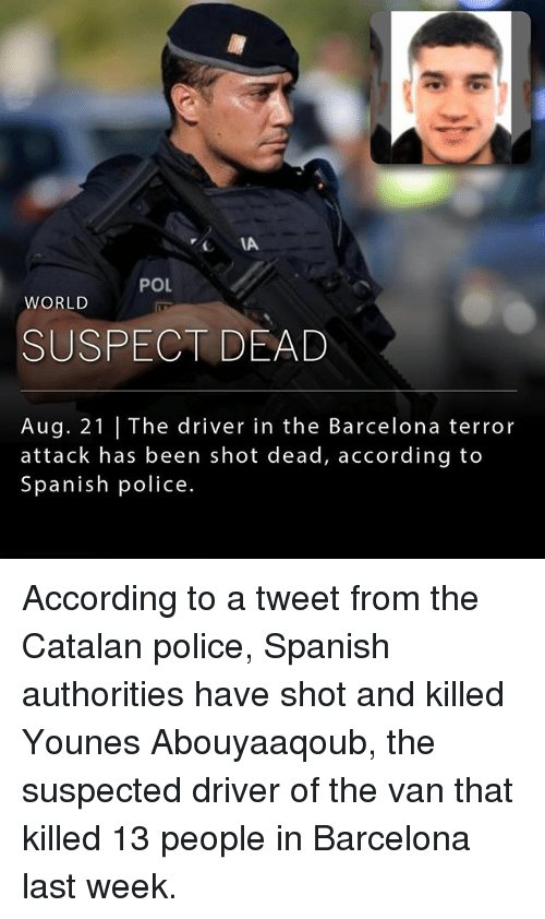 Barcelona, Memes, and Police: IA  POL  WORLD  SUSPECT DEAD  Aug. 21   The driver in the Barcelona terror  attack has been shot dead, according to  Spanish police. According to a tweet from the Catalan police, Spanish authorities have shot and killed Younes Abouyaaqoub, the suspected driver of the van that killed 13 people in Barcelona last week.