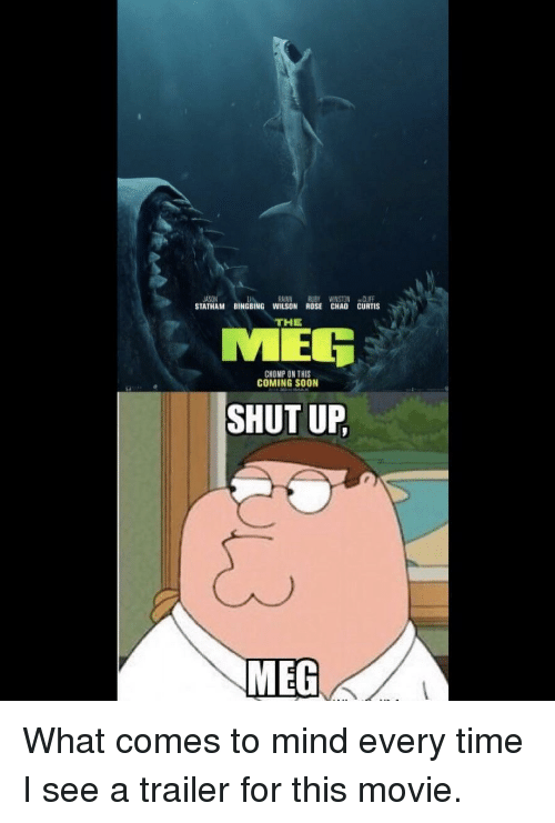 chomp: IA  STATHAM BINGBING WILSON ROSE CHAO CURTIS  RAINN RUBY WINSTON CLIFF  THE  MER  CHOMP ON THIS  COMING SOON  SHUT UP  MEG What comes to mind every time I see a trailer for this movie.