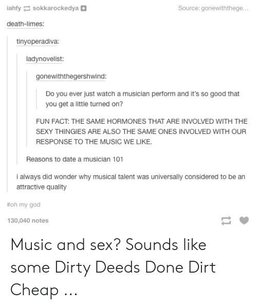 sex memes tumblr: iahfy sokkarockedya+  Source: gonewiththege  death-limes:  tinyoperadiva  ladynovelist:  gonewiththegershwind  Do you ever just watch a musician perform and it's so good that  you get a little turned on?  FUN FACT: THE SAME HORMONES THAT ARE INVOLVED WITH THE  SEXY THINGIES ARE ALSO THE SAME ONES INVOLVED WITH OUR  RESPONSE TO THE MUSIC WE LIKE  Reasons to date a musician 101  attractive quality  #oh my god  130,040 notes Music and sex? Sounds like some Dirty Deeds Done Dirt Cheap ...