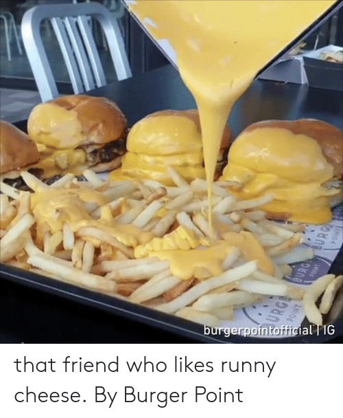 Dank, 🤖, and Cheese: ial TIG  urgerp that friend who likes runny cheese.  By Burger Point