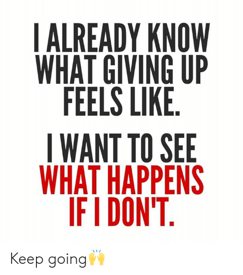 Hood, What, and Feels: IALREADY KNOW  WHAT GIVING UP  FEELS LIKE  IWANT TO SEE  WHAT HAPPENS  IFI DON'T Keep going🙌
