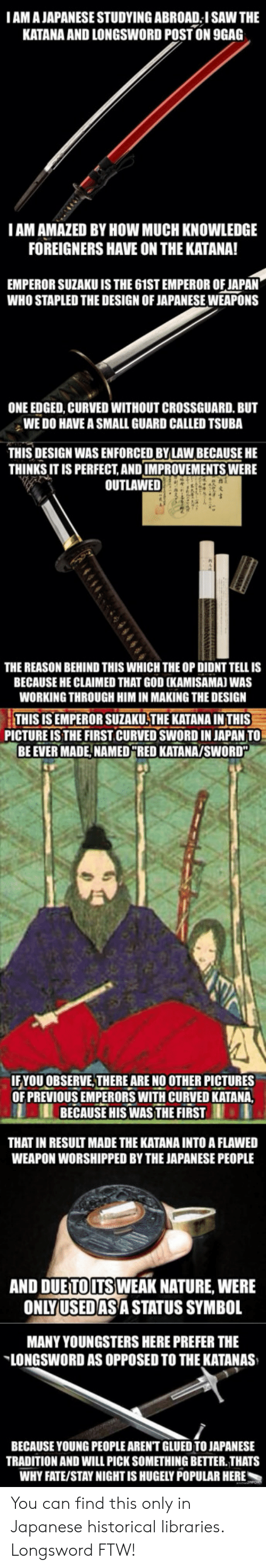 Crossguard: IAM A JAPANESE STUDYING ABROAD I SAW THE  KATANA AND LONGSWORD POSTON  9GAG  IAM AMAZED BY HOW MUCH KNOWLEDGE  FOREIGNERS HAVE ON THE KATANA!  EMPEROR SUZAKU IS THE 61ST EMPEROR OF JAPAN  WHO STAPLED THE DESIGN OF JAPANESE WEAPONS  ONE EDGED, CURVED WITHOUT CROSSGUARD. BUT  WE DO HAVE A SMALL GUARD CALLED TSUBA  THIS DESIGN WAS ENFORCED BYLAW BECAUSE HE  THINKS IT IS PERFECT,AND IMPROVEMENTS WERE  OUTLAWED  THE REASON BEHIND THIS WHICH THE OP DIDNT TELL IS  BECAUSE HE CLAIMED THAT GOD (KAMISAMAJ WAS  WORKING THROUGH HIM IN MAKING THE DESIGN  THIS IS EMPEROR SUZAKU THE KATANA IN THIS-  BE EVER MADE,NAMEDRED KATANAYSWORD  PICTURE IS THE FIRST CURVED SWORD IN JAPAN TO  YOU OBSERVE,THERE ARE NO OTHER PICTURES  OF PREVIOUS EMPERORS WITH CURVED KATA  BECAUSE HIS WASTHE FIRST  THAT IN RESULT MADE THE KATANA INTO A FLAWED  WEAPON WORSHIPPED BY THE JAPANESE PEOPLE  AND DUETOUTS WEAK NATURE, WERE  ONLYUSEDAS A STATUS SYMBOL  MANY YOUNGSTERS HERE PREFER THE  LONGSWORD AS OPPOSED TO THE KATANAS  BECAUSE YOUNG PEOPLE AREN'T GLUED TO JAPANESE  TRADITION AND WILL PICK SOMETHING BETTER. THATS  WHY FATE/STAY NIGHT IS HUGELY POPULAR HERE You can find this only in Japanese historical libraries. Longsword FTW!