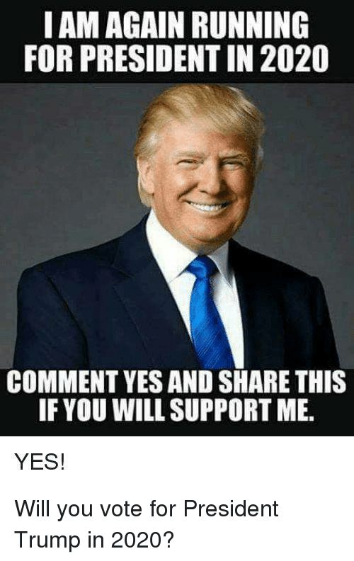 Trump, Running, and Yes: IAM AGAIN RUNNING  FOR PRESIDENT IN 2020  COMMENT YES AND SHARE THIS  IF YOU WILL SUPPORT ME.  YES! Will you vote for President Trump in 2020?