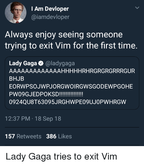 Lady Gaga: IAm Devloper  @iamdevloper  Always enjoy seeing someone  trying to exit Vim for the first time.  Lady Gaga @ladygaga  AAAAAAAAAAAAAHHHHHRHRGRGRGRRRGUR  BHJB  EORWPSOJWPJORGWOIRGWSGODEWPGOHE  0924QU8T63095JRGHWPE09UJOPWHRGW  12:37 PM 18 Sep 18  157 Retweets 386 Likes Lady Gaga tries to exit Vim