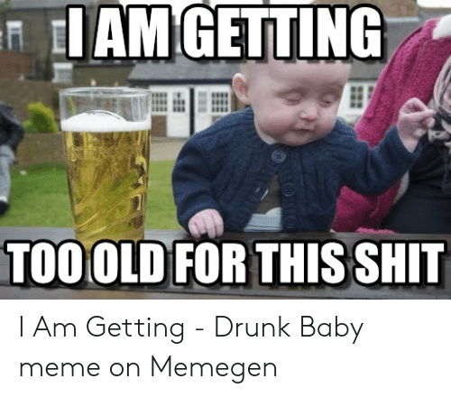 Drunk Baby Meme: IAM GETTING  TOO OLD FOR THIS SHIT I Am Getting - Drunk Baby meme on Memegen